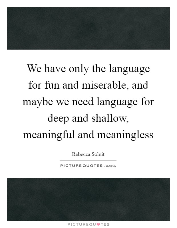 We have only the language for fun and miserable, and maybe we need language for deep and shallow, meaningful and meaningless Picture Quote #1
