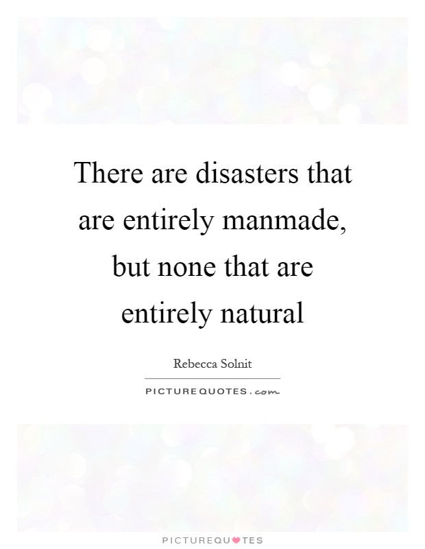There are disasters that are entirely manmade, but none that are entirely natural Picture Quote #1