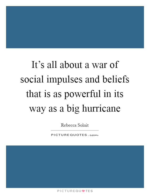 It's all about a war of social impulses and beliefs that is as powerful in its way as a big hurricane Picture Quote #1