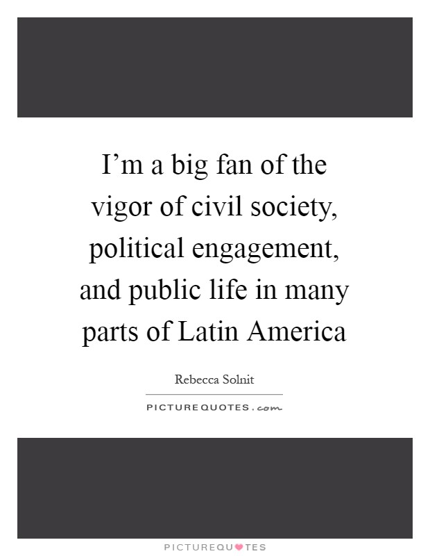 I'm a big fan of the vigor of civil society, political engagement, and public life in many parts of Latin America Picture Quote #1
