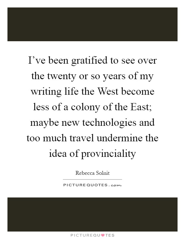 I've been gratified to see over the twenty or so years of my writing life the West become less of a colony of the East; maybe new technologies and too much travel undermine the idea of provinciality Picture Quote #1