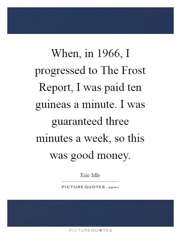 When, in 1966, I progressed to The Frost Report, I was paid ten guineas a minute. I was guaranteed three minutes a week, so this was good money Picture Quote #1