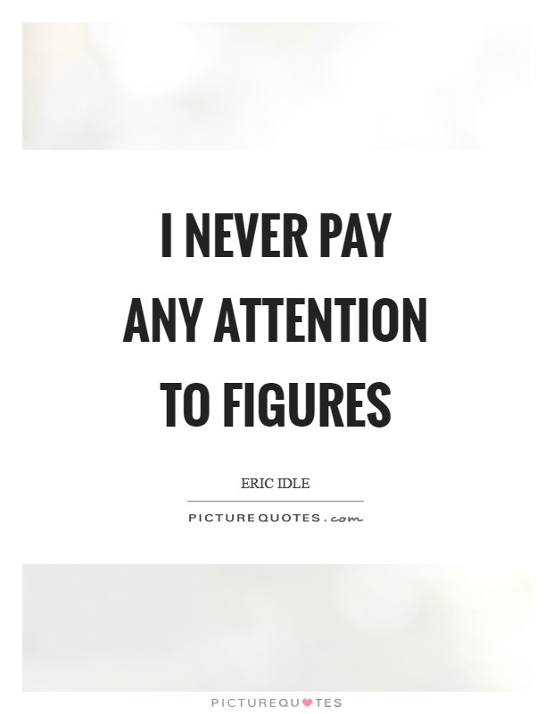 I never pay any attention to figures Picture Quote #1