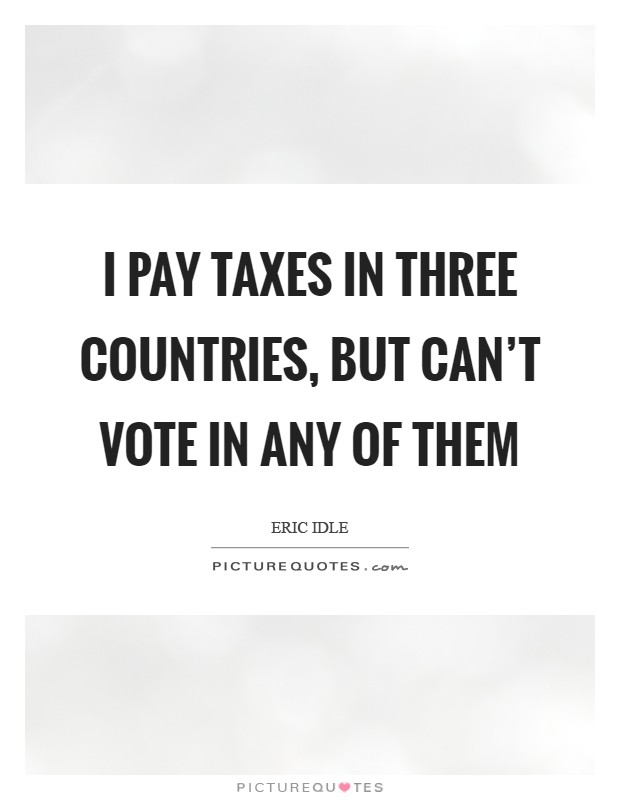 I pay taxes in three countries, but can't vote in any of them Picture Quote #1