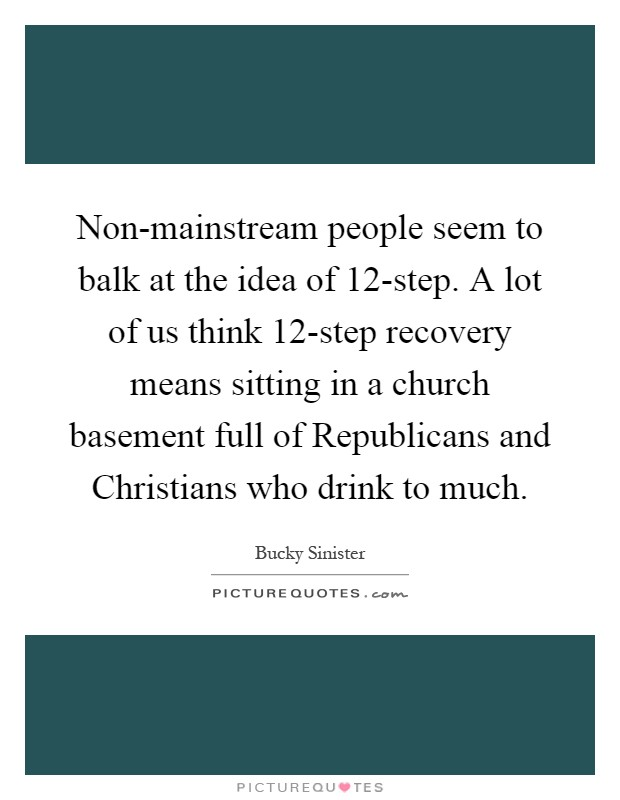 Non-mainstream people seem to balk at the idea of 12-step. A lot of us think 12-step recovery means sitting in a church basement full of Republicans and Christians who drink to much Picture Quote #1