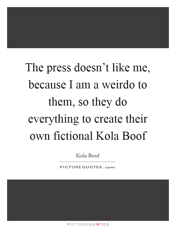 The press doesn't like me, because I am a weirdo to them, so they do everything to create their own fictional Kola Boof Picture Quote #1