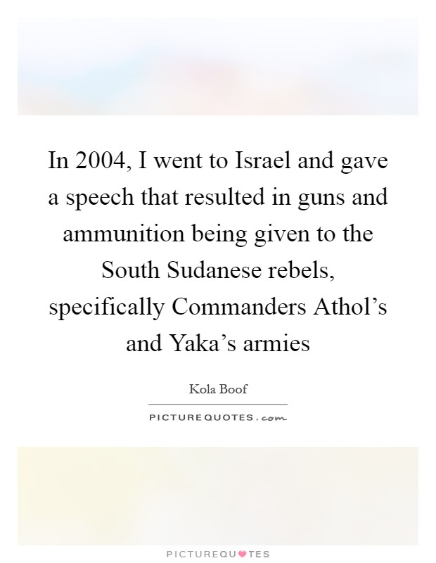 In 2004, I went to Israel and gave a speech that resulted in guns and ammunition being given to the South Sudanese rebels, specifically Commanders Athol's and Yaka's armies Picture Quote #1