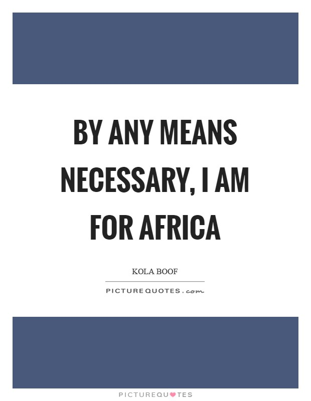 By any means necessary, I am for Africa Picture Quote #1