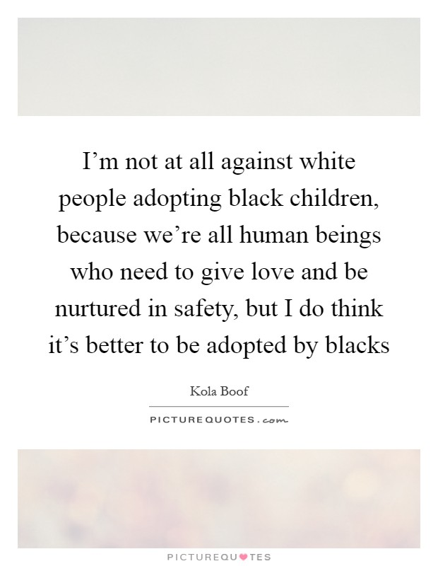 I'm not at all against white people adopting black children, because we're all human beings who need to give love and be nurtured in safety, but I do think it's better to be adopted by blacks Picture Quote #1