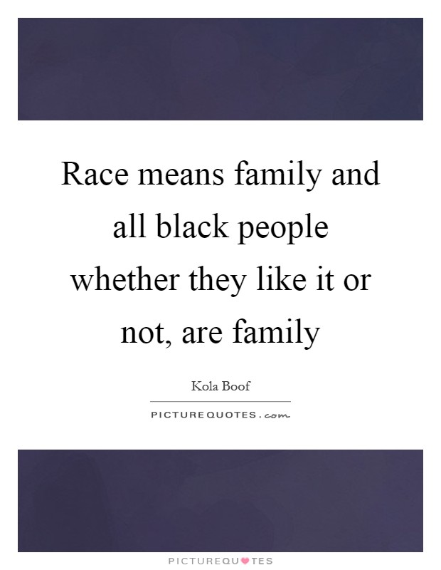 Race means family and all black people whether they like it or not, are family Picture Quote #1
