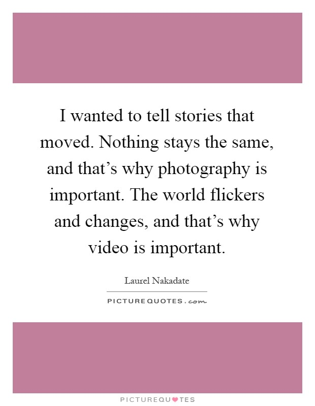 I wanted to tell stories that moved. Nothing stays the same, and that's why photography is important. The world flickers and changes, and that's why video is important Picture Quote #1