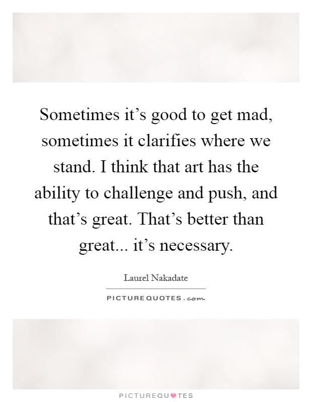 Sometimes it's good to get mad, sometimes it clarifies where we stand. I think that art has the ability to challenge and push, and that's great. That's better than great... it's necessary Picture Quote #1