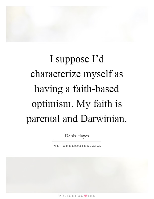 I suppose I'd characterize myself as having a faith-based optimism. My faith is parental and Darwinian Picture Quote #1