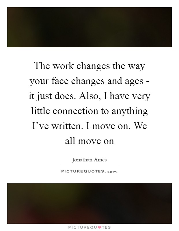 The work changes the way your face changes and ages - it just does. Also, I have very little connection to anything I've written. I move on. We all move on Picture Quote #1