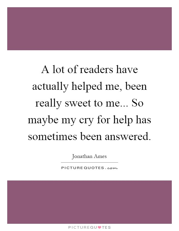 A lot of readers have actually helped me, been really sweet to me... So maybe my cry for help has sometimes been answered Picture Quote #1