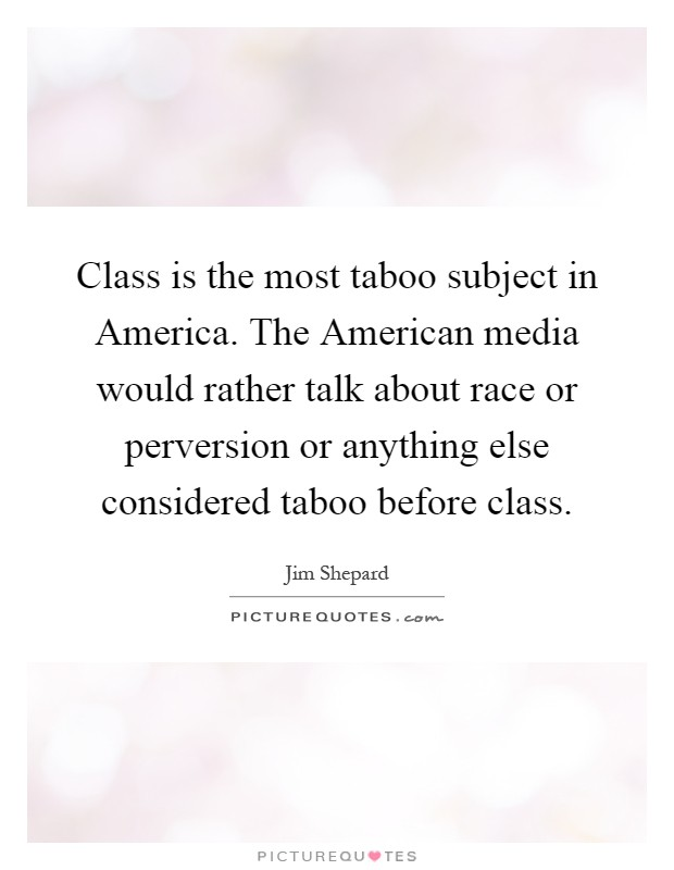 Class is the most taboo subject in America. The American media would rather talk about race or perversion or anything else considered taboo before class Picture Quote #1