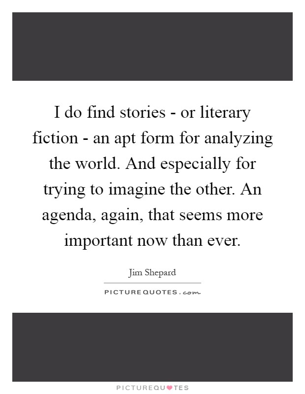 I do find stories - or literary fiction - an apt form for analyzing the world. And especially for trying to imagine the other. An agenda, again, that seems more important now than ever Picture Quote #1