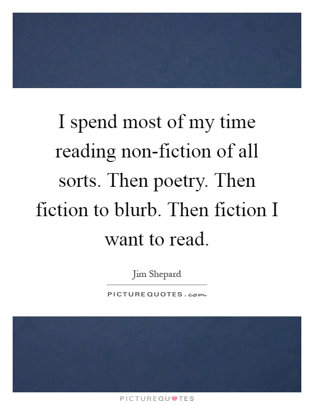 I spend most of my time reading non-fiction of all sorts. Then poetry. Then fiction to blurb. Then fiction I want to read Picture Quote #1