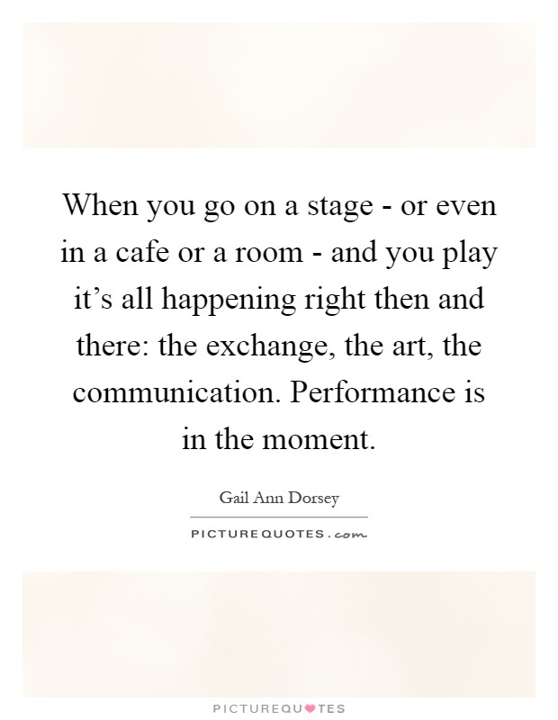 When you go on a stage - or even in a cafe or a room - and you play it's all happening right then and there: the exchange, the art, the communication. Performance is in the moment Picture Quote #1