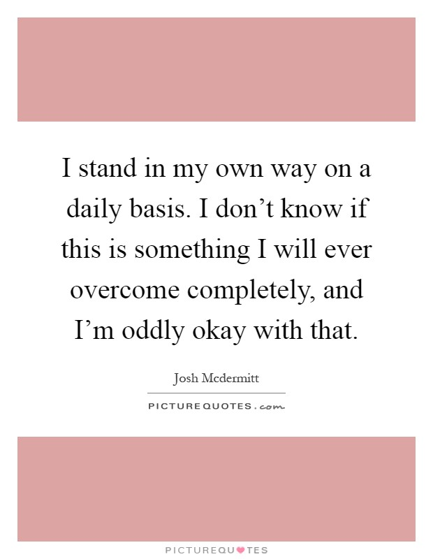 I stand in my own way on a daily basis. I don't know if this is something I will ever overcome completely, and I'm oddly okay with that Picture Quote #1
