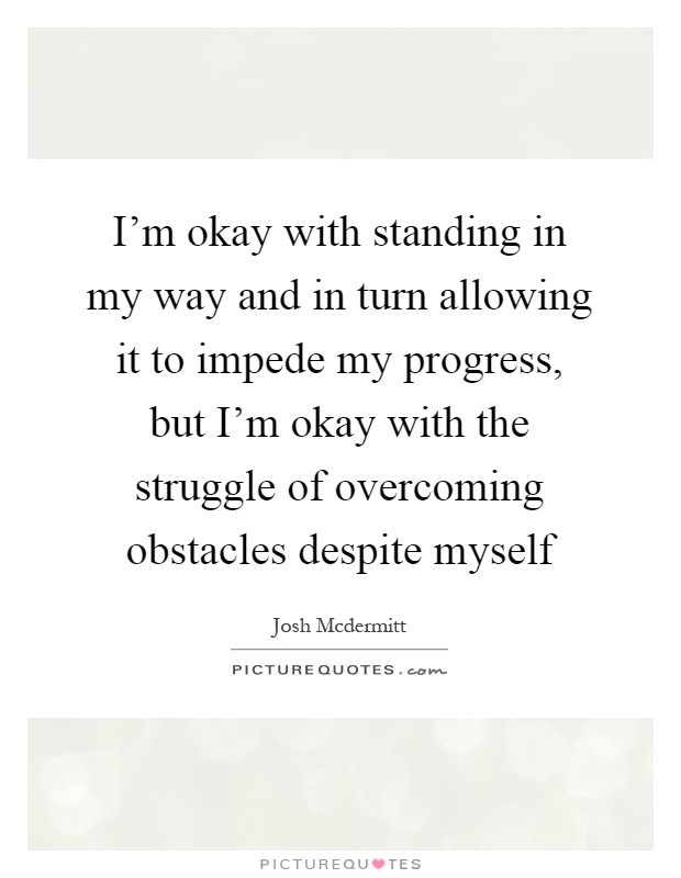 I'm okay with standing in my way and in turn allowing it to impede my progress, but I'm okay with the struggle of overcoming obstacles despite myself Picture Quote #1