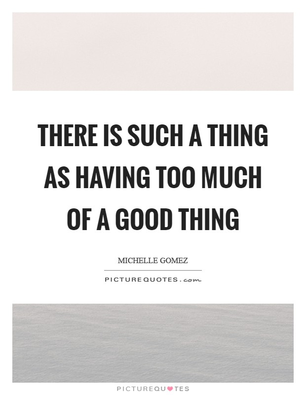 There is such a thing as having too much of a good thing ...