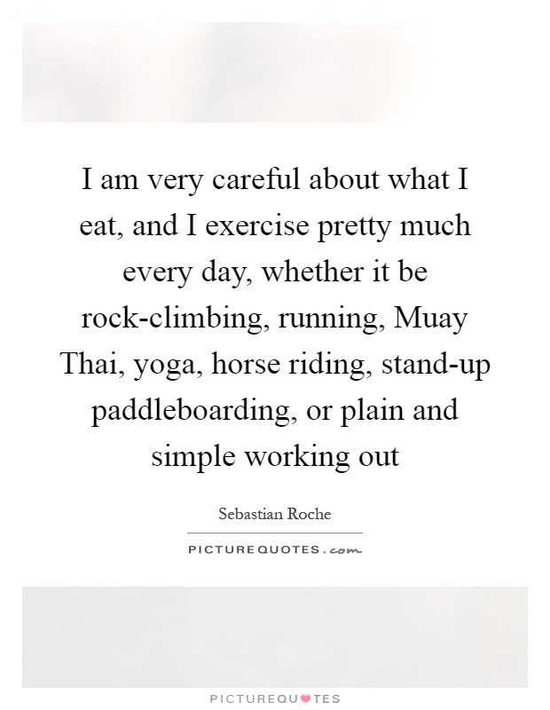 I am very careful about what I eat, and I exercise pretty much every day, whether it be rock-climbing, running, Muay Thai, yoga, horse riding, stand-up paddleboarding, or plain and simple working out Picture Quote #1