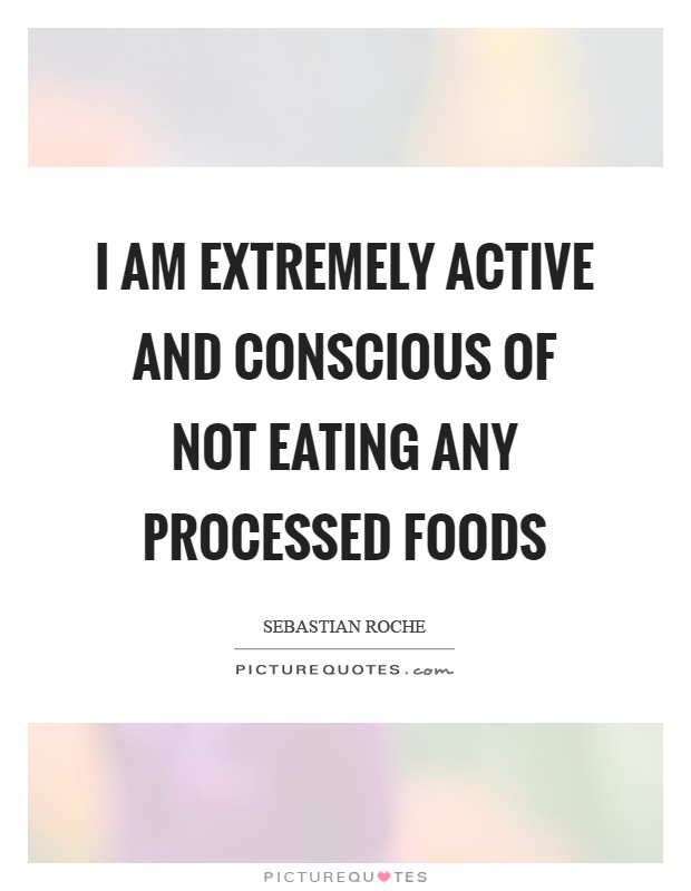I am extremely active and conscious of not eating any processed foods Picture Quote #1