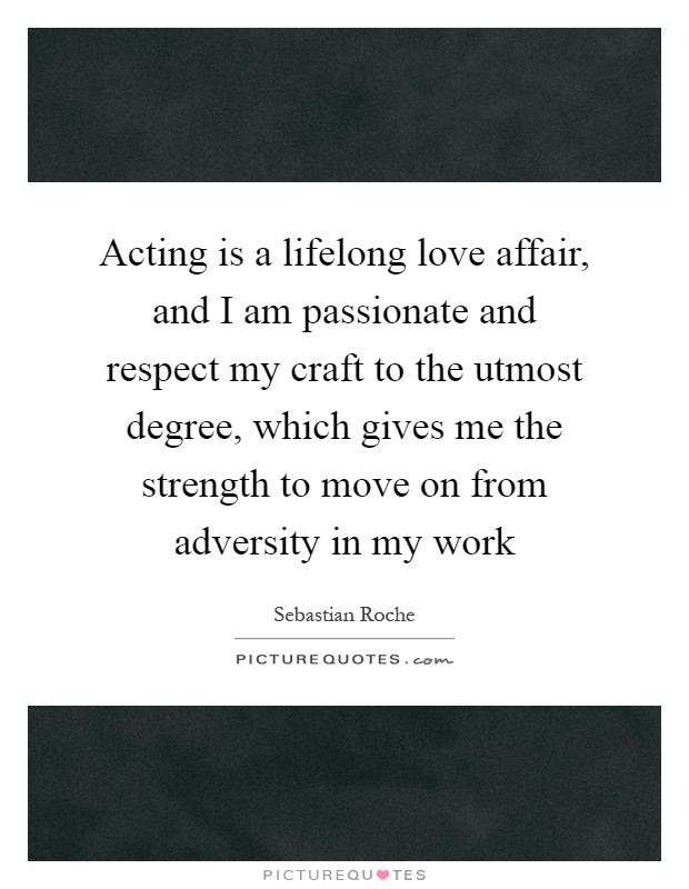 Acting is a lifelong love affair, and I am passionate and respect my craft to the utmost degree, which gives me the strength to move on from adversity in my work Picture Quote #1