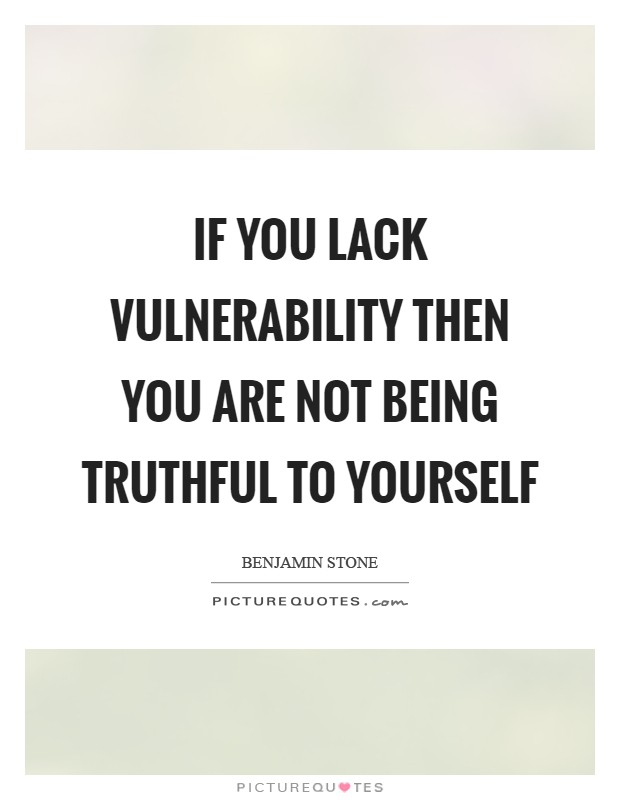 If you lack vulnerability then you are not being truthful to yourself Picture Quote #1