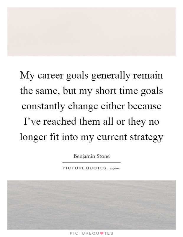 My career goals generally remain the same, but my short time goals constantly change either because I've reached them all or they no longer fit into my current strategy Picture Quote #1