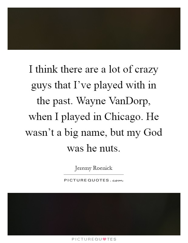 I think there are a lot of crazy guys that I've played with in the past. Wayne VanDorp, when I played in Chicago. He wasn't a big name, but my God was he nuts Picture Quote #1