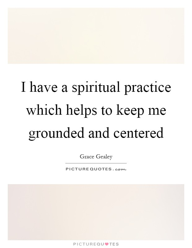 I have a spiritual practice which helps to keep me grounded and centered Picture Quote #1