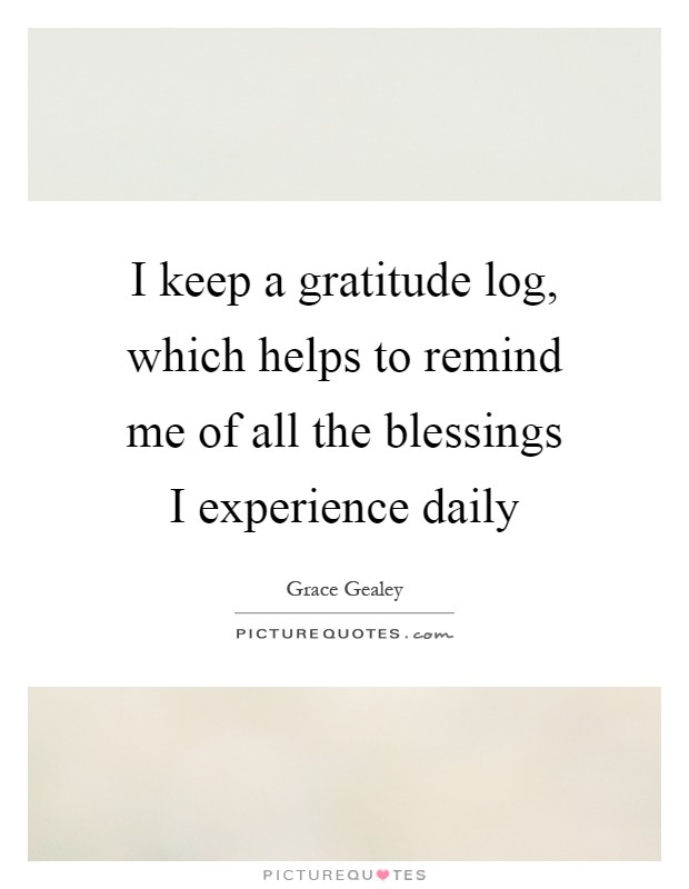 I keep a gratitude log, which helps to remind me of all the blessings I experience daily Picture Quote #1