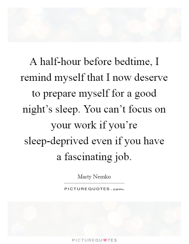 A half-hour before bedtime, I remind myself that I now deserve to prepare myself for a good night's sleep. You can't focus on your work if you're sleep-deprived even if you have a fascinating job Picture Quote #1