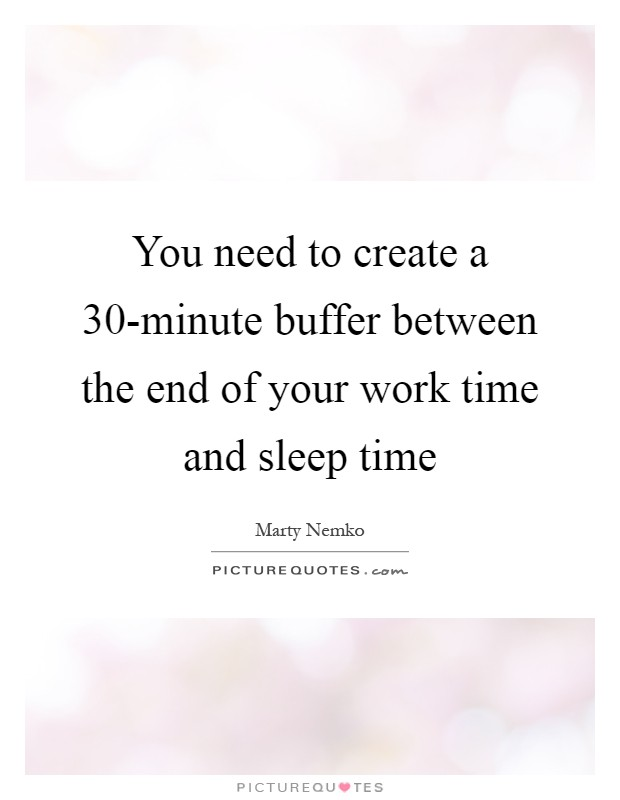 You need to create a 30-minute buffer between the end of your work time and sleep time Picture Quote #1