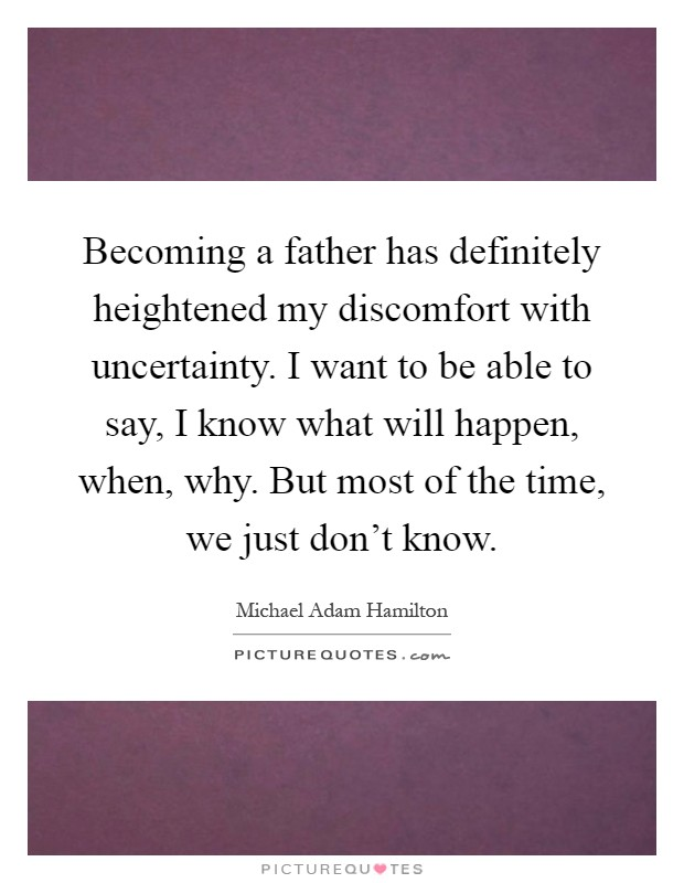 Becoming a father has definitely heightened my discomfort with uncertainty. I want to be able to say, I know what will happen, when, why. But most of the time, we just don't know Picture Quote #1