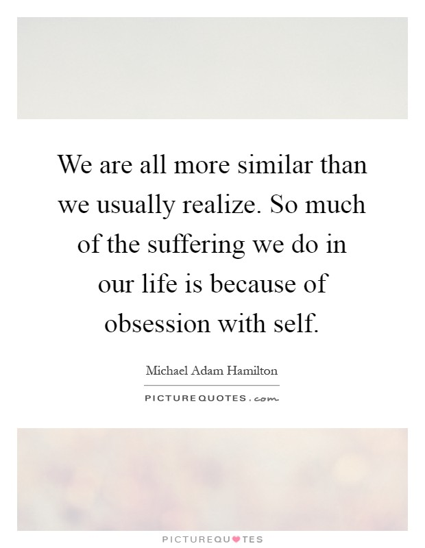We are all more similar than we usually realize. So much of the suffering we do in our life is because of obsession with self Picture Quote #1