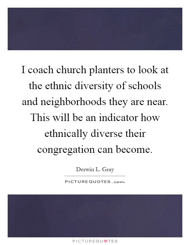I coach church planters to look at the ethnic diversity of schools and neighborhoods they are near. This will be an indicator how ethnically diverse their congregation can become Picture Quote #1