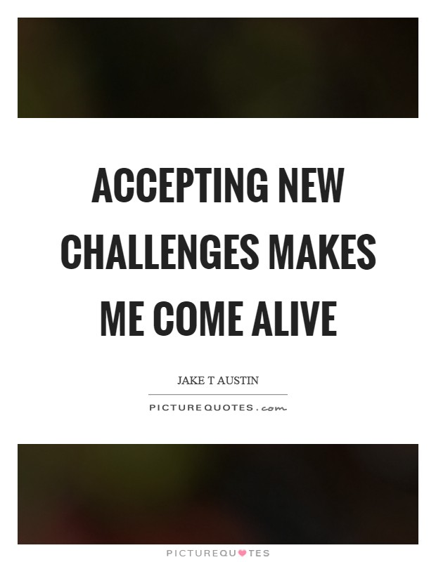 Accepting new challenges makes me come alive Picture Quote #1