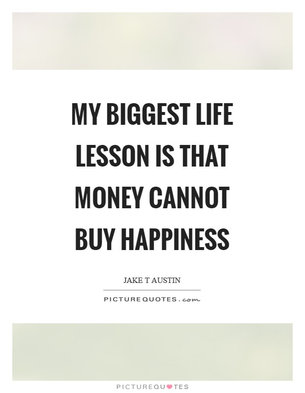 My biggest life lesson is that money cannot buy happiness Picture Quote #1