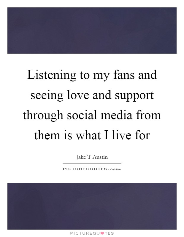 Listening to my fans and seeing love and support through social media from them is what I live for Picture Quote #1