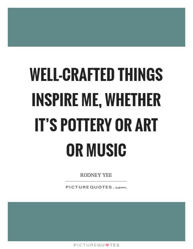 Well-crafted things inspire me, whether it's pottery or art or music Picture Quote #1
