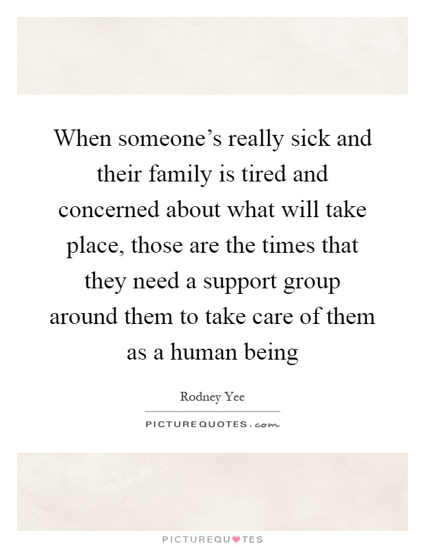 When someone's really sick and their family is tired and concerned about what will take place, those are the times that they need a support group around them to take care of them as a human being Picture Quote #1