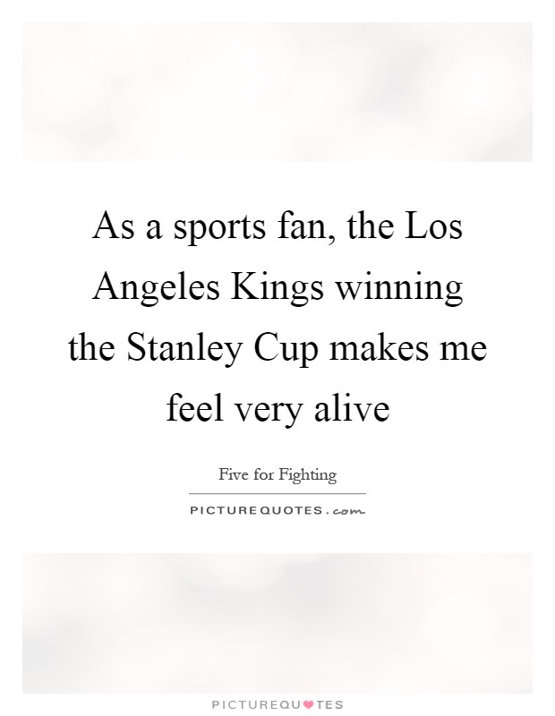 As a sports fan, the Los Angeles Kings winning the Stanley Cup makes me feel very alive Picture Quote #1