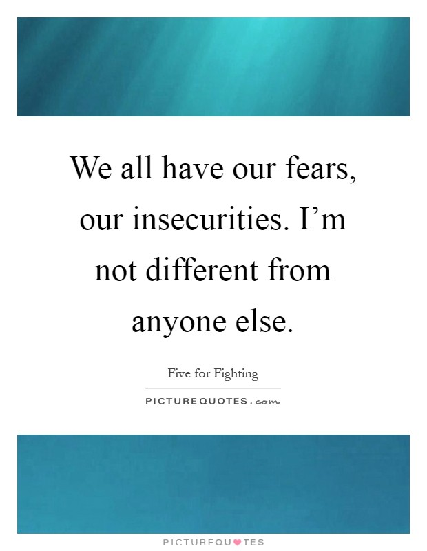 We all have our fears, our insecurities. I'm not different from anyone else Picture Quote #1