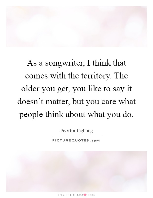 As a songwriter, I think that comes with the territory. The older you get, you like to say it doesn't matter, but you care what people think about what you do Picture Quote #1