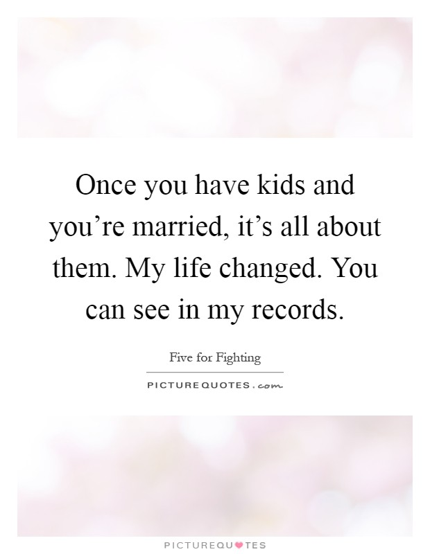 Once you have kids and you're married, it's all about them. My life changed. You can see in my records Picture Quote #1