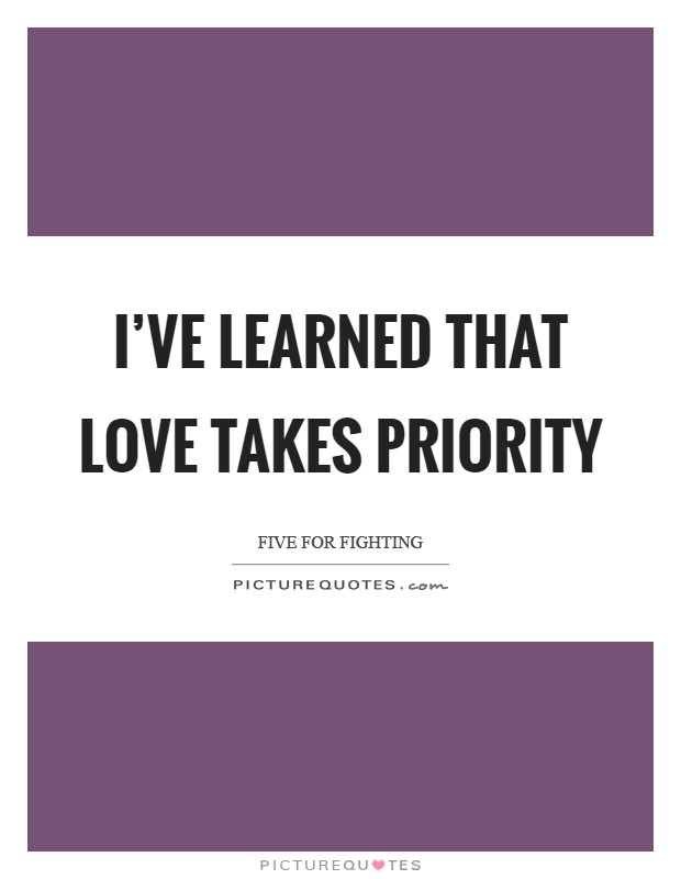 I've learned that love takes priority Picture Quote #1