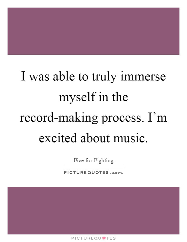 I was able to truly immerse myself in the record-making process. I'm excited about music Picture Quote #1